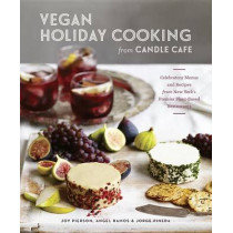 Vegan Holiday Cooking From Candle Cafe: Celebratory Menus and Recipes from New York's Premier Plant-Based Restaurants [A Cookbook] by Joy Pierson, 9781607746478