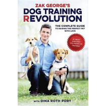 Zak George's Dog Training Revolution: The Complete Guide to Raising the Perfect Pet with Love by ZAK GEORGE, 9781607748915