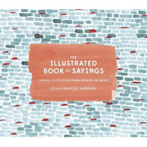 The Illustrated Book of Sayings: Curious Expressions from Around the World by Ella Frances Sanders, 9781607749332