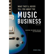 What They'll Never Tell You About The Music Business, Third Edition: The Complete Guide for Musicians, Songwriters, Producers, Managers, Industry by Peter M. Thall, 9781607749745