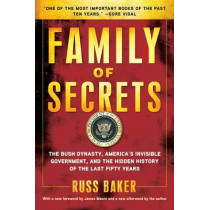 Family of Secrets: The Bush Dynasty, America's Invisible Government, and the Hidden History of the Last Fifty Years by Russ Baker, 9781608190065