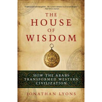 The House of Wisdom: How the Arabs Transformed Western Civilization by Jonathan Lyons, 9781608190584