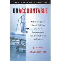 Unaccountable: What Hospitals Won't Tell You and How Transparency Can Revolutionize Health Care by Martin Makary, 9781608198382