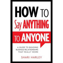 How to Say Anything to Anyone: A Guide to Building Business Relationships That Really Work by Shari Harley, 9781608324095