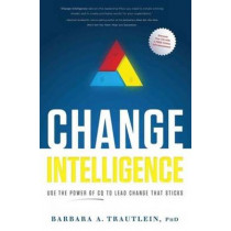 Change Intelligence: Use the Power of CQ to Lead Change That Sticks by Barbara A. Trautlein, 9781608324422