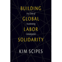 Building Global Labor Solidarity In A Time Of Accelerating Globalization by Kim Scipes, 9781608465996