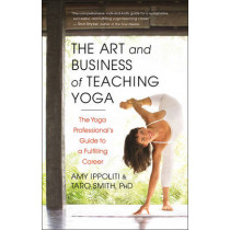 The Art and Business of Teaching Yoga: The Yoga Professional's Guide to a Fulfilling Career by Amy Ippoliti, 9781608682270