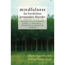 Mindfulness for Borderline Personality Disorder: Relieve Your Suffering Using the Core Skill of Dialectical Behavior Therapy by Blaise Aguirre, 9781608825653