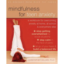 Mindfulness for Teen Anxiety: A Workbook for Overcoming Anxiety at Home, at School, and Everywhere Else by Christopher Willard, 9781608829101