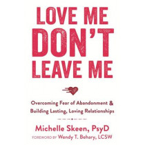 Love Me, Don't Leave Me: Overcoming Fear of Abandonment and Building Lasting, Loving Relationships by Michelle Skeen, 9781608829521