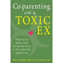 Co-parenting with a Toxic Ex: What to Do When Your Ex-Spouse Tries to Turn the Kids Against You by Amy J. L. Baker, 9781608829583
