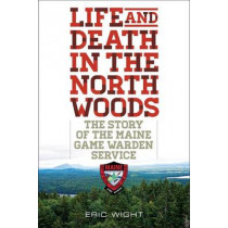 Life and Death in the North Woods: The Story of the Maine Game Warden Service by Eric Wight, 9781608933310