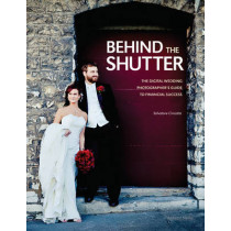 Behind The Shutter: The Digital Wedding Photographer's Guide to Financial Success by Salvatore Cincotta, 9781608952649