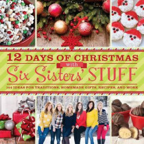 12 Days of Christmas with Six Sisters' Stuff: 144 Ideas for Traditions, Homemade Gifts, Recipes, and More by Six Sisters' Stuff, 9781609079352