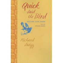 Quick, Said the Bird: Williams, Eliot, Moore, and the Spoken Word by Richard Swigg, 9781609380793