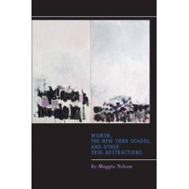 Women, the New York School, and Other True Abstractions by Maggie Nelson, 9781609381097