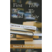 First We Read, Then We Write: Emerson on the Creative Process by Robert D. Richardson, 9781609383473