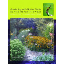 Gardening with Native Plants in the Upper Midwest: Bringing the Tallgrass Prairie Home by Judy Nauseef, 9781609384074