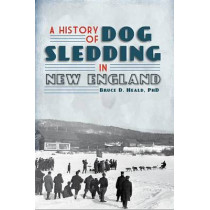 A History of Dog Sledding in New England by Bruce D Heald, 9781609492649