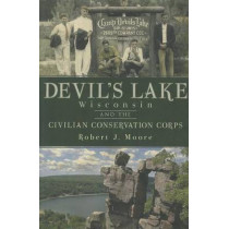 Devil's Lake, Wisconsin and the Civilian Conservation Corps by Robert J Moore, 9781609492779