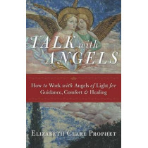 Talk with Angels: How to Work with Angels of Light for Guidance, Comfort and Healing by Elizabeth Clare Prophet, 9781609882433