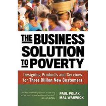 The Business Solution to Poverty; Designing Products and Services for Three Billion New Customers by Paul Polak, 9781609940775