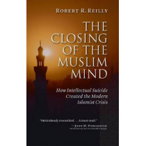 The Closing of the Muslim Mind: How Intellectual Suicide Created the Modern Islamist Crisis by Robert R. Reilly, 9781610170024