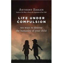 Life Under Compulsion: Ten Ways to Destroy the Humanity of Your Child by Anthony Esolen, 9781610170949
