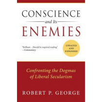Conscience and Its Enemies: Confronting the Dogmas of Liberal Secularism, Updated & Expanded by Robert P. George, 9781610171410