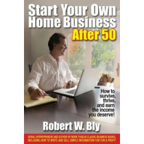Start Your Own Home Business After 50: How to Survive and Thrive and Earn the Income You Deserve by ,Robert,W Bly, 9781610351317