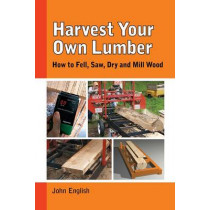 Harvest Your Own Lumber: How to Fell, Saw, Dry and Mill Wood by ,John English, 9781610352437