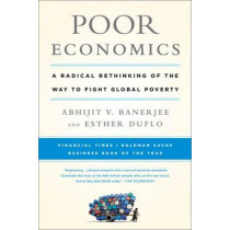 Poor Economics: A Radical Rethinking of the Way to Fight Global Poverty by Abhijit Banerjee, 9781610390934
