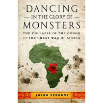 Dancing in the Glory of Monsters: The Collapse of the Congo and the Great War of Africa by Jason Stearns, 9781610391078
