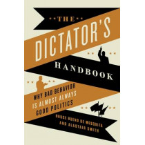 The Dictator's Handbook: Why Bad Behavior is Almost Always Good Politics by Bruce Bueno de Mesquita, 9781610391849