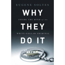Why They Do It: Inside the Mind of the White-Collar Criminal by Eugene Soltes, 9781610395366