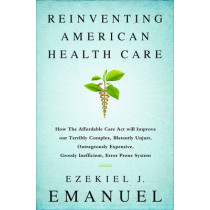Reinventing American Health Care: How the Affordable Care Act will Improve our Terribly Complex, Blatantly Unjust, Outrageously Expensive, Grossly Inefficient, Error Prone System by Ezekiel J. Emanuel, 9781610395427