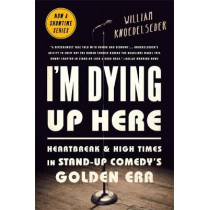 I'm Dying Up Here: Heartbreak and High Times in Stand-Up Comedy's Golden Era by William Knoedelseder, 9781610398664