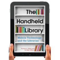 The Handheld Library: Mobile Technology and the Librarian by Thomas A. Peters, 9781610693004