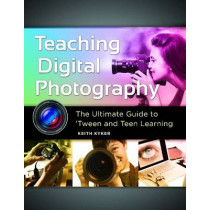 Teaching Digital Photography: The Ultimate Guide to 'Tween and Teen Learning by Keith Kyker, 9781610698566