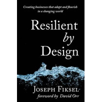 Resilient by Design: Creating Businesses That Adapt and Flourish in a Changing World by Joseph Fiksel, 9781610915878
