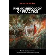 Phenomenology of Practice: Meaning-Giving Methods in Phenomenological Research and Writing by Max van Manen, 9781611329445