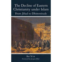 The Decline of Eastern Christianity Under Islam: From Jihad to Dhimmitude: Seventh-Twentieth Century by Ye'Or Bat, 9781611471366