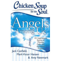 Chicken Soup for the Soul: Angels Among Us: 101 Inspirational Stories of Miracles, Faith, and Answered Prayers by Jack Canfield, 9781611599060