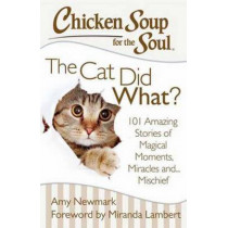 Chicken Soup for the Soul: The Cat Did What?: 101 Amazing Stories of Magical Moments, Miracles and... Mischief by Amy Newmark, 9781611599367