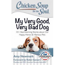 Chicken Soup for the Soul: My Very Good, Very Bad Dog: 101 Heartwarming Stories about Our Happy, Heroic & Hilarious Pets by Amy Newmark, 9781611599565