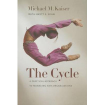 The Cycle - A Practical Approach to Managing Arts Organizations by Michael M. Kaiser, 9781611684001
