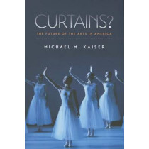 Curtains? - The Future of the Arts in America by Michael Kaiser, 9781611687033