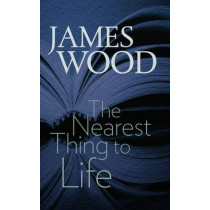 The Nearest Thing to Life by James Wood, 9781611687422
