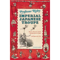 Professor Risley and the Imperial Japanese Troupe: How an American Acrobat Introduced Circus to Japan--and Japan to the West by Frederik L. Schodt, 9781611720099