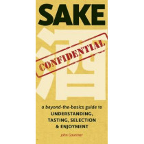 Sake Confidential: A Beyond-the-Basics Guide to Understanding, Tasting, Selection, and Enjoyment by John Gauntner, 9781611720143